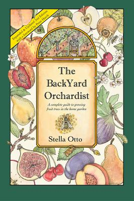 The Backyard Orchardist: A Complete Guide to Growing Fruit Trees in the Home Garden - Otto, Stella, and Hatch, Peter (Foreword by)