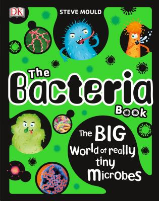 The Bacteria Book: The Big World of Really Tiny Microbes - Mould, Steve