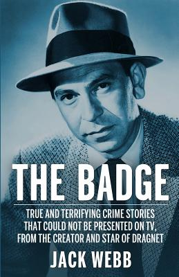 The Badge: True and Terrifying Crime Stories That Could Not Be Presented on TV, from the Creator and Star of Dragnet - Webb, Jack