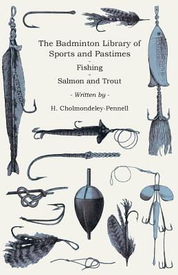 The Badminton Library Of Sports And Pastimes - Fishing - Salmon And Trout - Cholmondeley-Pennell, H.