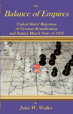 The Balance of Empires: United States' Rejection of German Reunification and Stalin's March Note of 1952 - Walko, John W