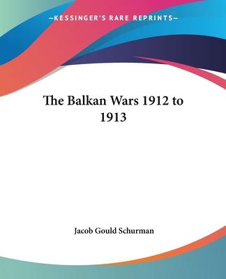 The Balkan Wars 1912 to 1913 - Schurman, Jacob Gould