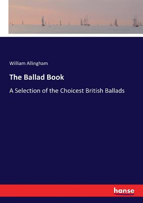 The Ballad Book: A Selection of the Choicest British Ballads - Allingham, William
