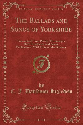 The Ballads and Songs of Yorkshire: Transcribed from Private Manuscripts, Rare Broadsides, and Scarce Publications; With Notes and a Glossary (Classic Reprint) - Ingledew, C J Davidson