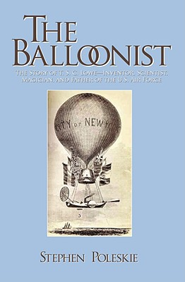 The Balloonist: The Story of T.S.C. Lowe--Inventor, Scientist, Magician, and Father of the US Air Force - Poleskie, Stephen