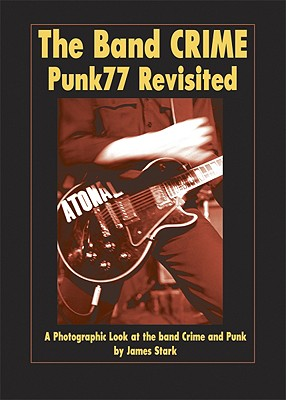 The Band CRIME: Punk77 Revisited: Photographs and Text Documenting the Band Crime 1976-1978 - Stark, James, and Covamebias, Pilar (Editor)