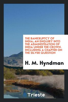 The Bankruptcy of India; An Enquiry Into the Administration of India Under the Crown. Including a Chapter on the Silver Question - Hyndman, H M