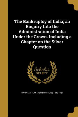The Bankruptcy of India; An Enquiry Into the Administration of India Under the Crown. Including a Chapter on the Silver Question - Hyndman, H M (Henry Mayers) 1842-1921 (Creator)