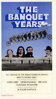 The Banquet Years: The Origins of the Avant-Garde in France, 1885 to World War I - Shattuck, Roger