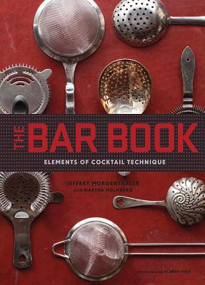 The Bar Book: Elements of Cocktail Technique - Morgenthaler, Jeffrey, and Holmberg, Martha, and Hale, Alanna (Photographer)