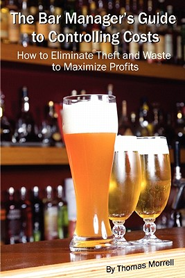 The Bar Manager's Guide to Controlling Costs: How to Eliminate Theft and Waste to Maximize Profits - Morrell, Thomas