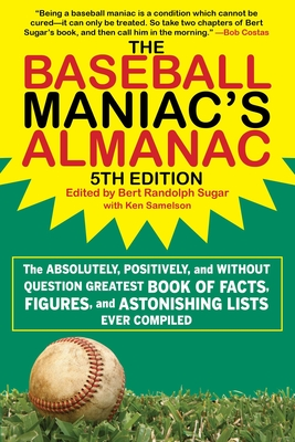 The Baseball Maniac's Almanac: The Absolutely, Positively, and Without Question Greatest Book of Facts, Figures, and Astonishing Lists Ever Compiled - Sugar, Bert Randolph (Editor), and Samelson, Ken