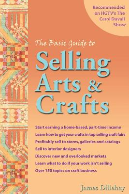 The Basic Guide to Selling Arts & Crafts - Dillehay, James