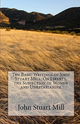 The Basic Writings of John Stuart Mill: On Liberty, the Subjection of Women and Utilitarianism - Mill, John Stuart