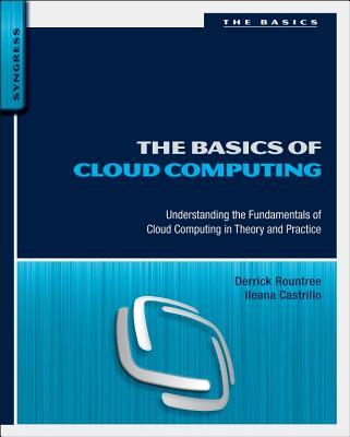 The Basics of Cloud Computing: Understanding the Fundamentals of Cloud Computing in Theory and Practice - Rountree, Derrick, and Castrillo, Ileana