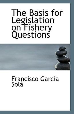 The Basis for Legislation on Fishery Questions - Sola, Francisco Garcia