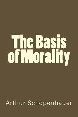 The Basis of Morality - Schopenhauer, Arthur