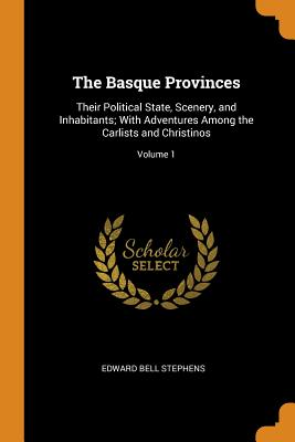 The Basque Provinces: Their Political State, Scenery, and Inhabitants; With Adventures Among the Carlists and Christinos; Volume 1 - Stephens, Edward Bell
