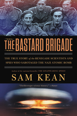 The Bastard Brigade: The True Story of the Renegade Scientists and Spies Who Sabotaged the Nazi Atomic Bomb - Kean, Sam