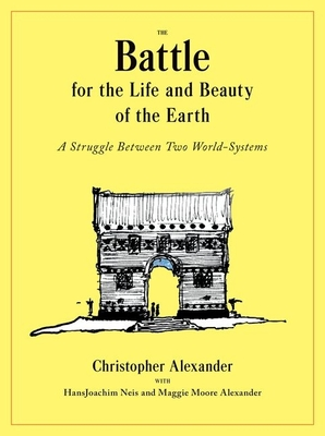 The Battle for the Life and Beauty of the Earth: A Struggle Between Two World-Systems - Alexander, Christopher, and Neis, Hansjoachim, and Alexander, Maggie Moore