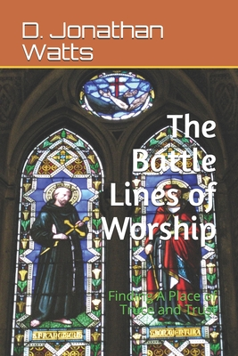 The Battle Lines of Worship: Finding a Place of Truce and Trust - D. Jonathan Watts