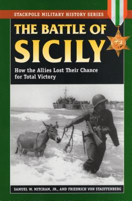 The Battle of Sicily: How the Allies Lost Their Chance for Total Victory - Mitcham, Samuel W, Jr., and Von Stauffenberg, Friedrich