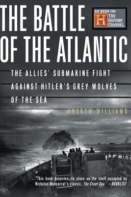 The Battle of the Atlantic: The Allies' Submarine Fight Against Hitler's Gray Wolves of the Sea - Williams, Andrew