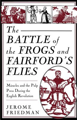 The Battle of the Frogs and Fairford's Flies: Miracles and the Pulp Press During the English Revolution - Friedman, Jerome