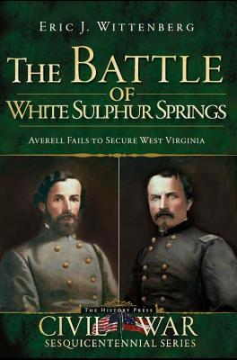 The Battle of White Sulphur Springs: Averell Fails to Secure West Virginia - Wittenberg, Eric J