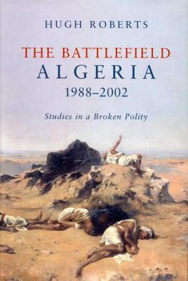The Battlefield: Algeria, 1988-2002: Studies in a Broken Polity - Roberts, Hugh