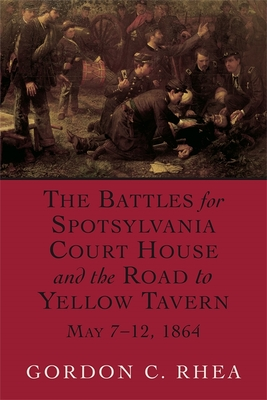 The Battles for Spotsylvania Court House and the Road to Yellow Tavern - Rhea, Gordon C