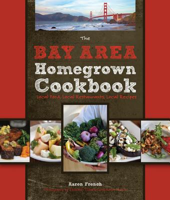 The Bay Area Homegrown Cookbook: Local Food, Local Restaurants, Local Recipes - Bertolli, Paul (Foreword by), and Tichenor, Elizabeth (Photographer), and French, Aaron (Photographer)
