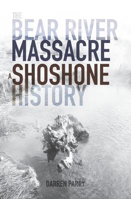 The Bear River Massacre: A Shoshone History - Parry, Darren