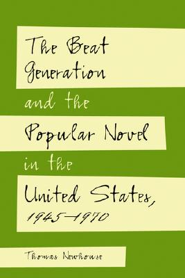 The Beat Generation and the Popular Novel in the United States, 1945-1970 - Newhouse, Thomas