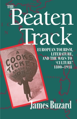 "The Beaten Track: European Tourism, Literature, and the Ways to ""culture"", 1800-1918 - Buzard, James"