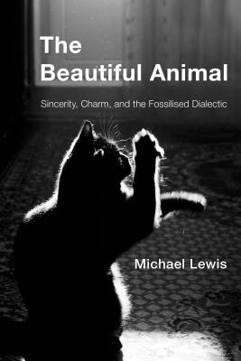 The Beautiful Animal: Sincerity, Charm, and the Fossilised Dialectic - Lewis, Michael, Professor, PhD