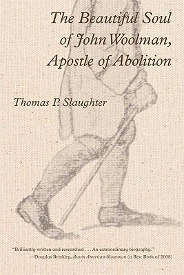 The Beautiful Soul of John Woolman, Apostle of Abolition - Slaughter, Thomas P
