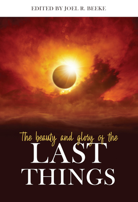 The Beauty and Glory of the Last Things - Beeke, Joel R (Contributions by), and Barrett, Michael, Dr. (Contributions by), and Bilkes, Gerald M (Contributions by)