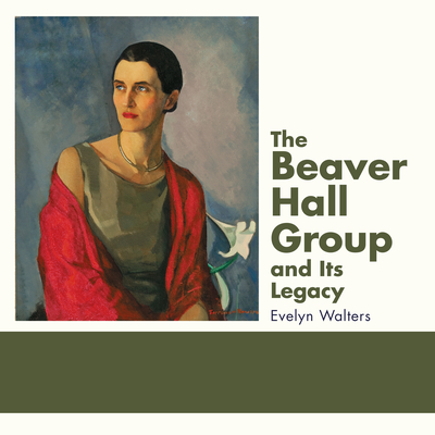 The Beaver Hall Group and Its Legacy - Walters, Evelyn