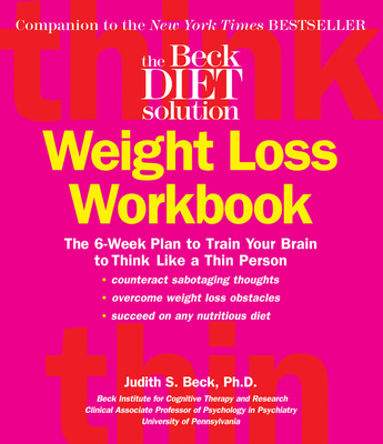 The Beck Diet Solution Weight Loss Workbook: The 6-Week Plan to Train Your Brain to Think Like a Thin Person - Beck, Judith S, PhD