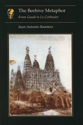 The Beehive Metaphor: From Gaudi to Le Corbusier - Ramirez, Juan Antonio