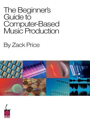 The Beginner's Guide to Computer-Based Music Production - Price, Zack