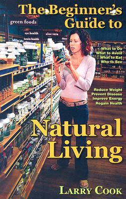 The Beginner's Guide to Natural Living: How to Cultivate a More Natural Lifestyle to Lose Weight, Prevent Degenerative Disease, Improve Your Energy and Attain Vibrant Health - Cook, Larry