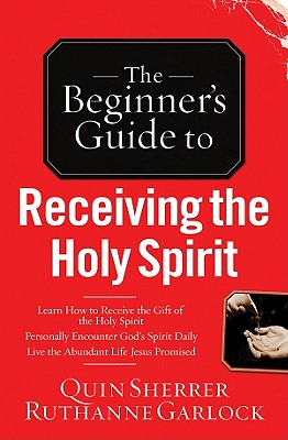 The Beginner's Guide to Receiving the Holy Spirit - Sherrer, Quin, and Garlock, Ruthanne