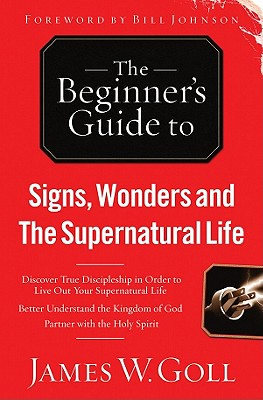 The Beginner's Guide to Signs, Wonders and the Supernatural Life - Goll, James W, and Johnson, Bill (Foreword by)