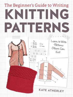 The Beginner's Guide to Writing Knitting Patterns: Learn to Write Patterns Others Can Knit - Atherley, Kate