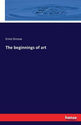 The Beginnings of Art - Grosse, Ernst