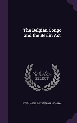 The Belgian Congo and the Berlin ACT - Keith, Arthur Berriedale