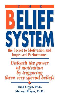 The Belief System: The Secret to Motivation and Improved Performance: Unleash the Power of Motivation by Triggering Three Very Special Beliefs - Green, Thad B, and Hayes, Merwyn