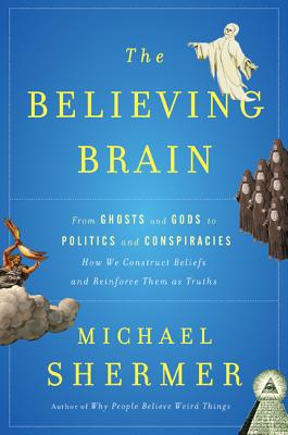 The Believing Brain: From Ghosts and Gods to Politics and Conspiracies---How We Construct Beliefs and Reinforce Them as Truths - Shermer, Michael